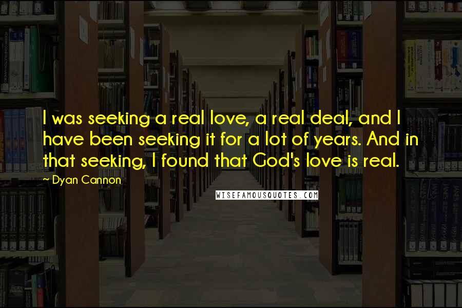 Dyan Cannon quotes: I was seeking a real love, a real deal, and I have been seeking it for a lot of years. And in that seeking, I found that God's love is