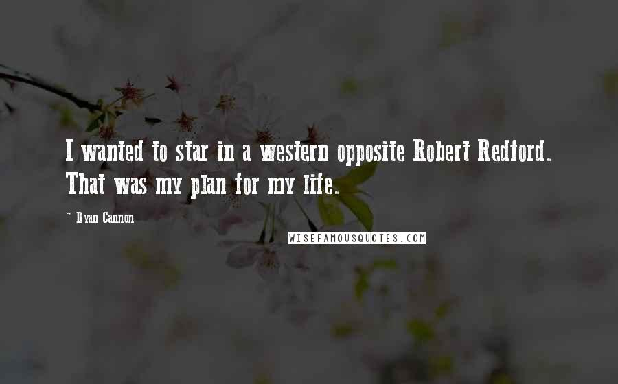 Dyan Cannon quotes: I wanted to star in a western opposite Robert Redford. That was my plan for my life.