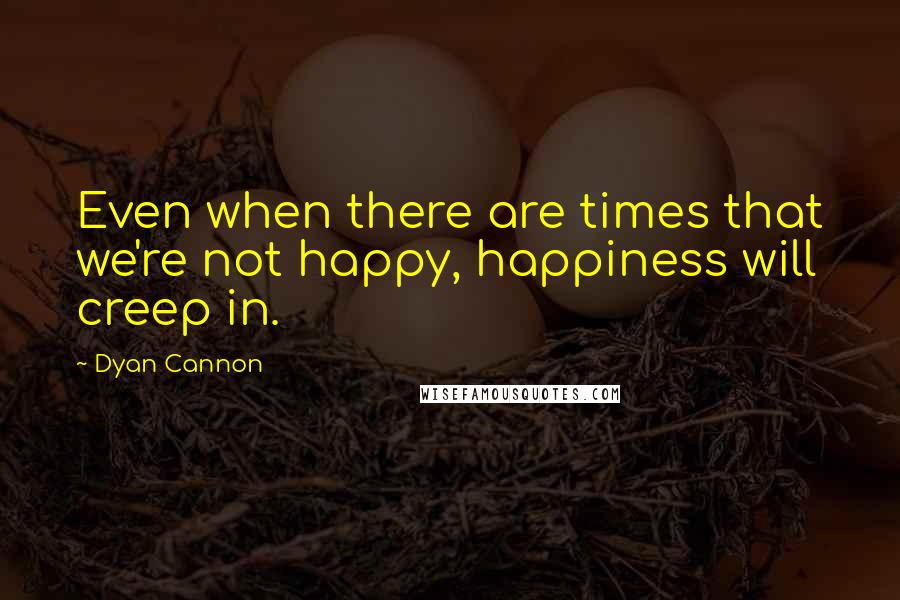 Dyan Cannon quotes: Even when there are times that we're not happy, happiness will creep in.