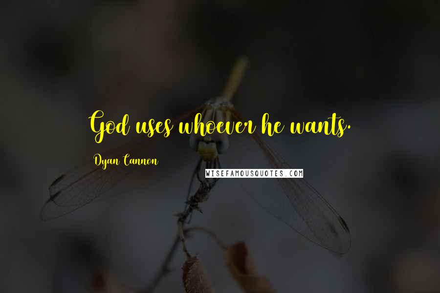 Dyan Cannon quotes: God uses whoever he wants.