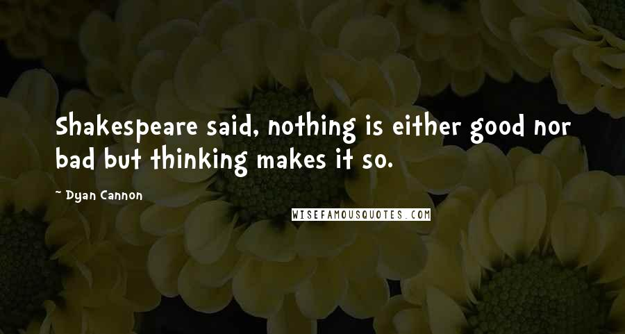 Dyan Cannon quotes: Shakespeare said, nothing is either good nor bad but thinking makes it so.