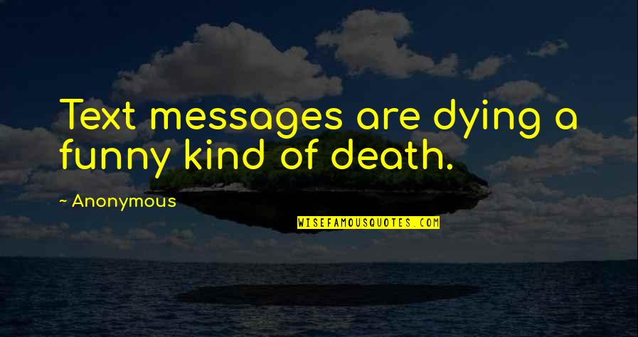 Dying Death Quotes By Anonymous: Text messages are dying a funny kind of