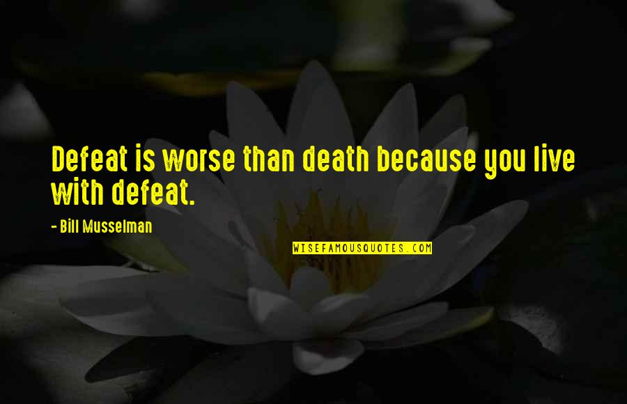 Dying Death Quotes By Bill Musselman: Defeat is worse than death because you live