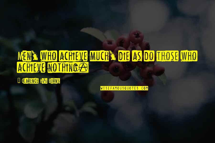 Dying Death Quotes By Clarence H. Burns: Men, who achieve much, die as do those