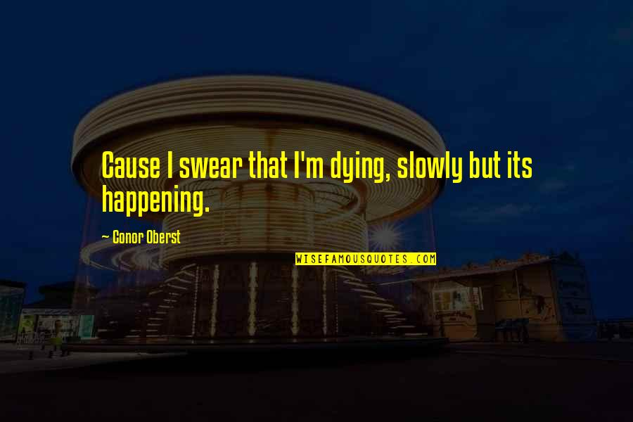 Dying Death Quotes By Conor Oberst: Cause I swear that I'm dying, slowly but