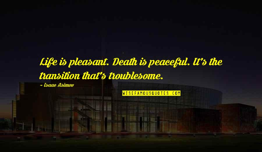 Dying Death Quotes By Isaac Asimov: Life is pleasant. Death is peaceful. It's the
