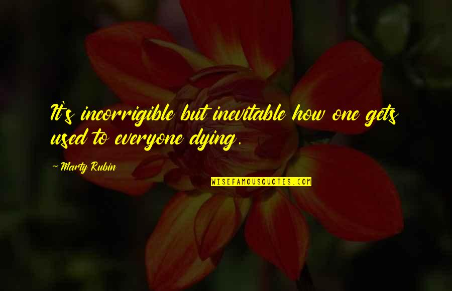 Dying Death Quotes By Marty Rubin: It's incorrigible but inevitable how one gets used