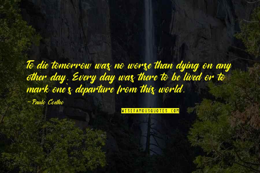 Dying Death Quotes By Paulo Coelho: To die tomorrow was no worse than dying