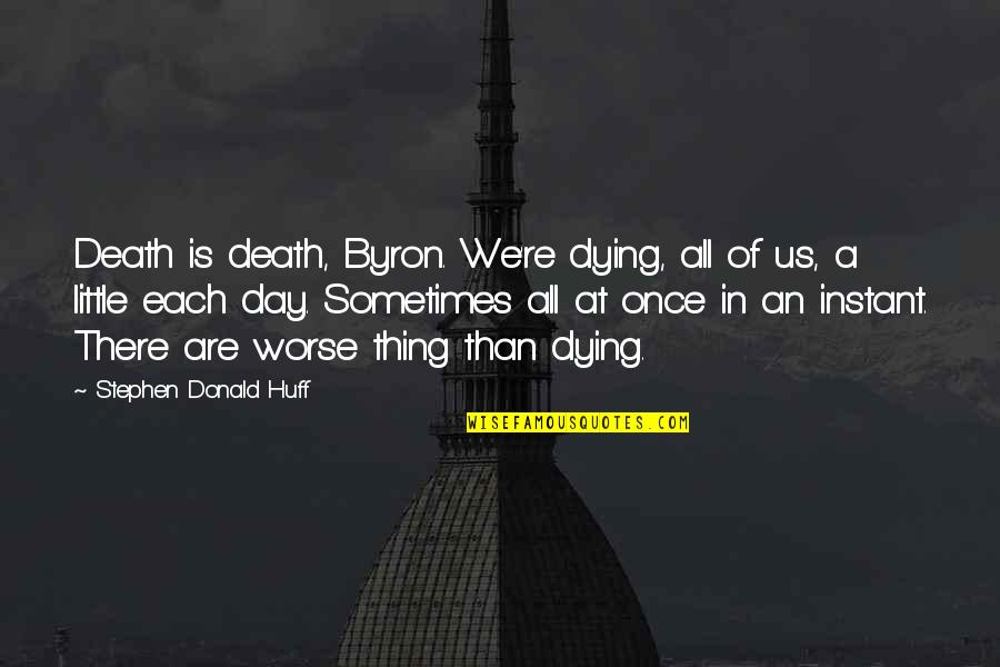 Dying Death Quotes By Stephen Donald Huff: Death is death, Byron. We're dying, all of