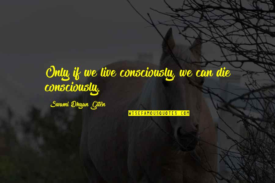 Dying Death Quotes By Swami Dhyan Giten: Only if we live consciously, we can die