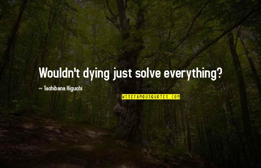 Dying Death Quotes By Tachibana Higuchi: Wouldn't dying just solve everything?