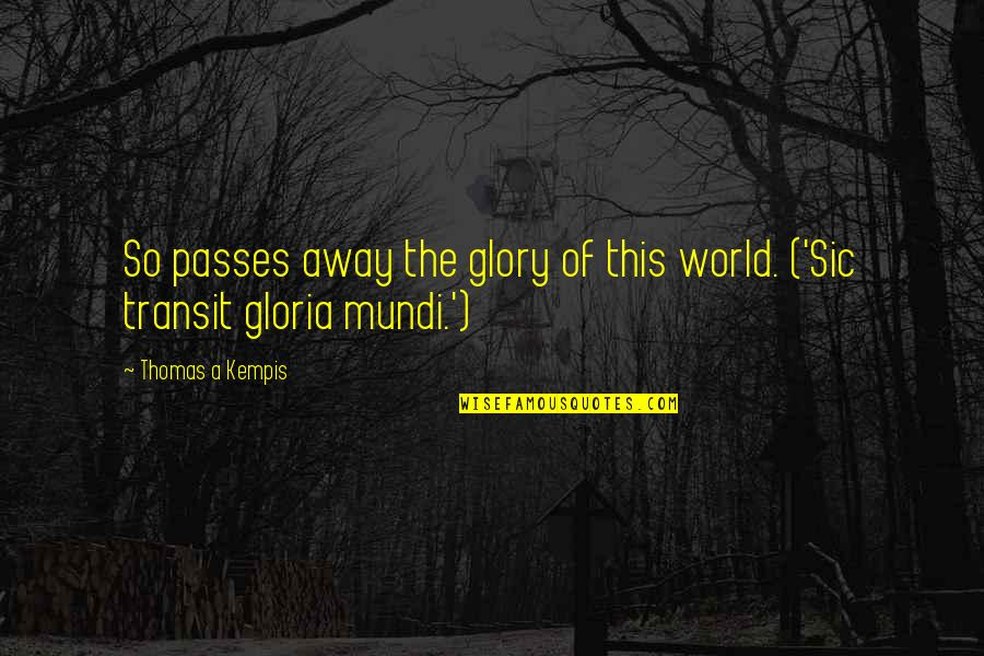 Dying Death Quotes By Thomas A Kempis: So passes away the glory of this world.