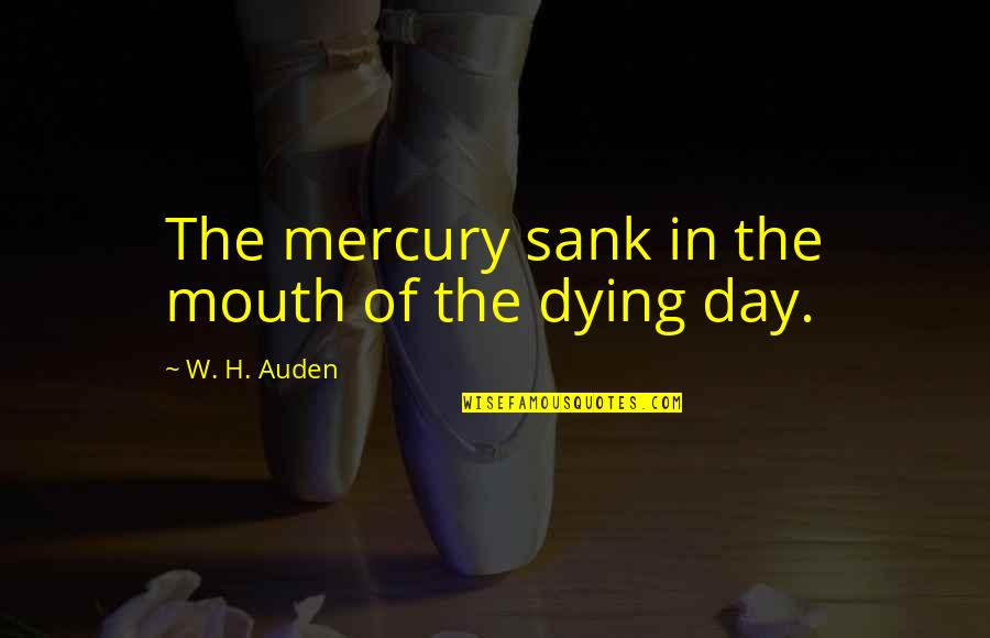 Dying Death Quotes By W. H. Auden: The mercury sank in the mouth of the