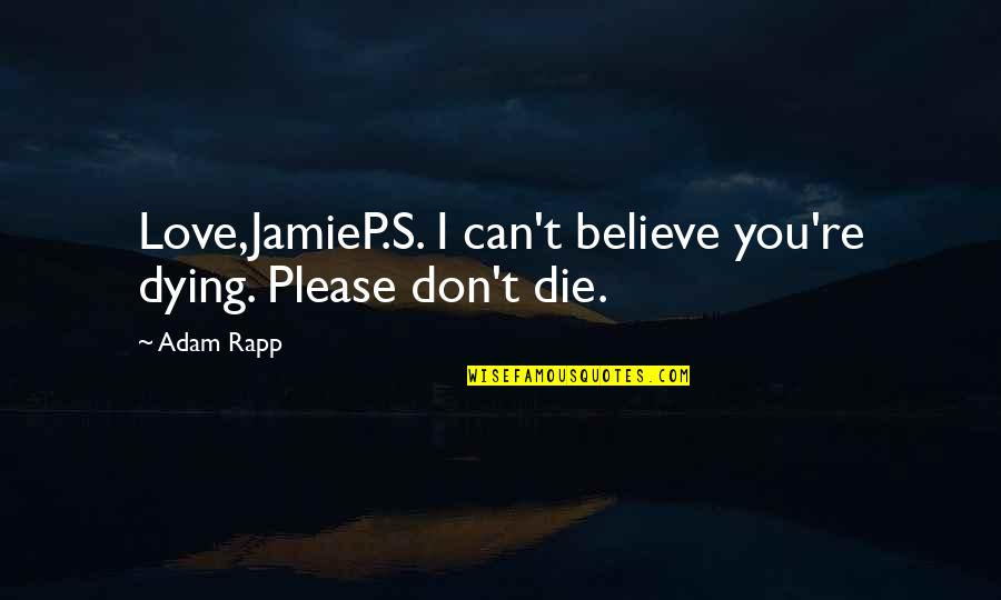 Dying So Young Quotes By Adam Rapp: Love,JamieP.S. I can't believe you're dying. Please don't