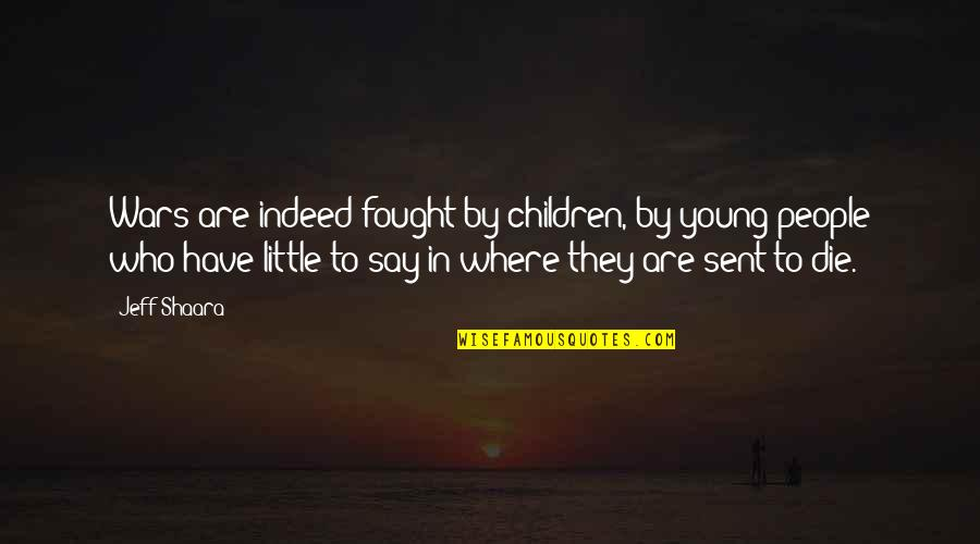 Dying So Young Quotes By Jeff Shaara: Wars are indeed fought by children, by young
