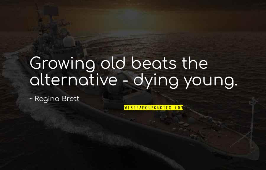 Dying So Young Quotes By Regina Brett: Growing old beats the alternative - dying young.
