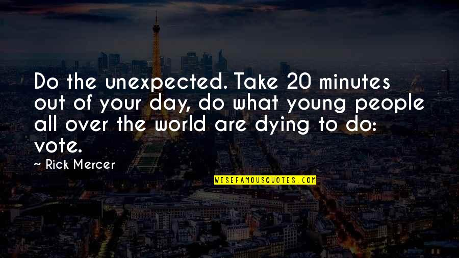 Dying So Young Quotes By Rick Mercer: Do the unexpected. Take 20 minutes out of