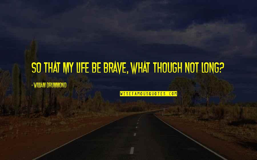 Dyingfor Quotes By William Drummond: So that my life be brave, what though