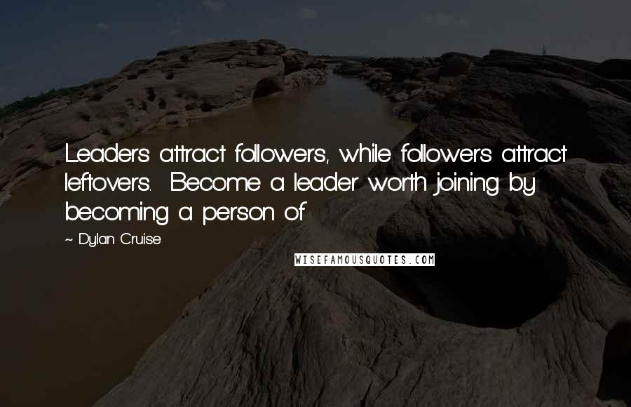 Dylan Cruise quotes: Leaders attract followers, while followers attract leftovers. Become a leader worth joining by becoming a person of