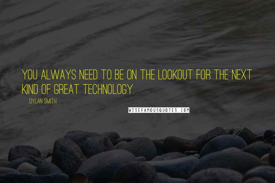Dylan Smith quotes: You always need to be on the lookout for the next kind of great technology.