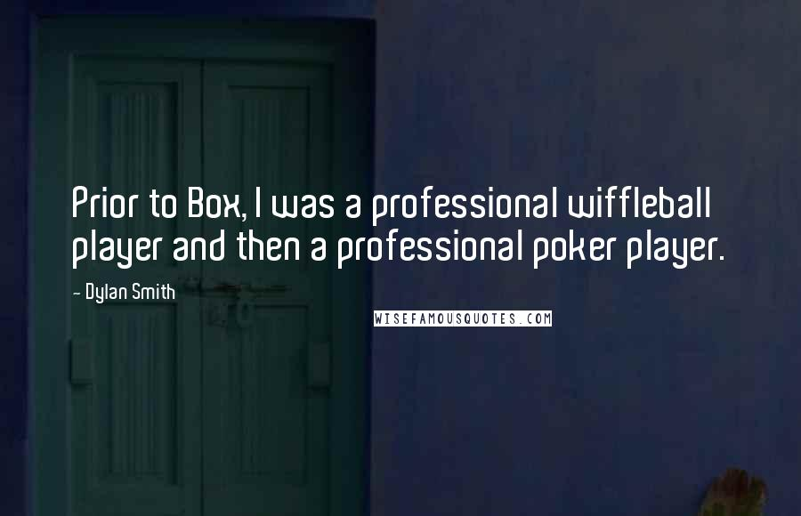 Dylan Smith quotes: Prior to Box, I was a professional wiffleball player and then a professional poker player.
