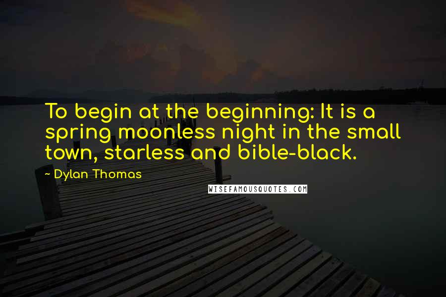 Dylan Thomas quotes: To begin at the beginning: It is a spring moonless night in the small town, starless and bible-black.