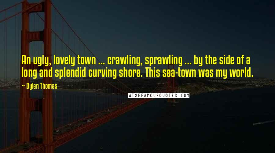 Dylan Thomas quotes: An ugly, lovely town ... crawling, sprawling ... by the side of a long and splendid curving shore. This sea-town was my world.