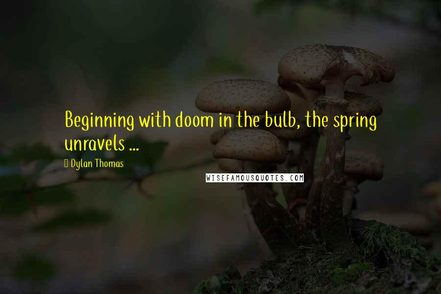 Dylan Thomas quotes: Beginning with doom in the bulb, the spring unravels ...