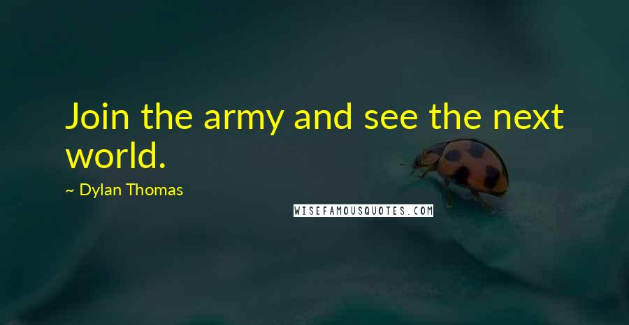 Dylan Thomas quotes: Join the army and see the next world.