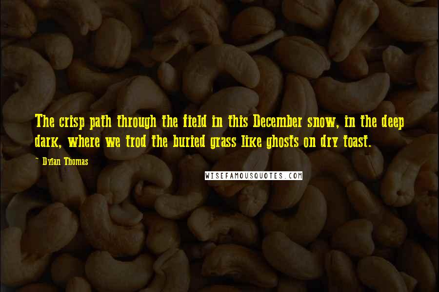 Dylan Thomas quotes: The crisp path through the field in this December snow, in the deep dark, where we trod the buried grass like ghosts on dry toast.