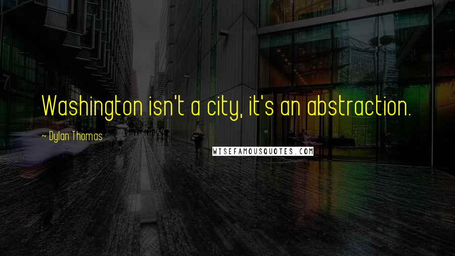 Dylan Thomas quotes: Washington isn't a city, it's an abstraction.