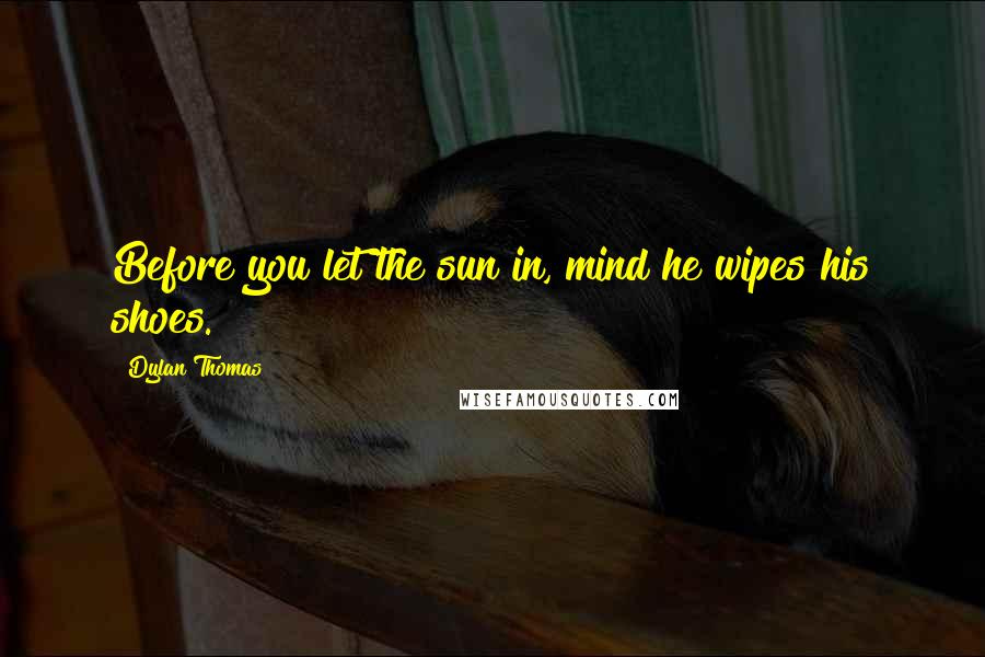 Dylan Thomas quotes: Before you let the sun in, mind he wipes his shoes.