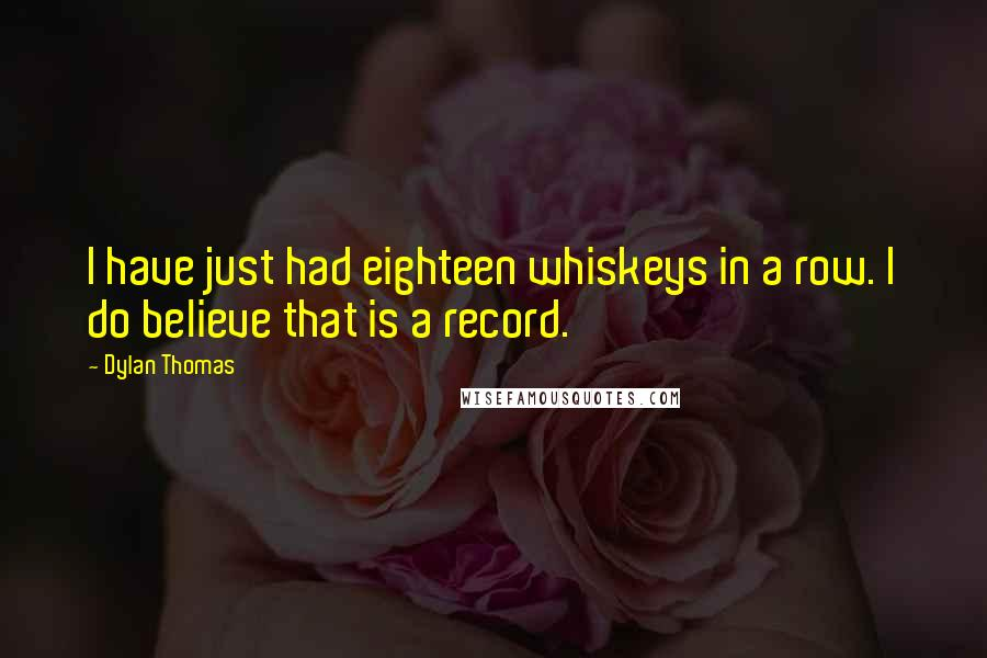 Dylan Thomas quotes: I have just had eighteen whiskeys in a row. I do believe that is a record.