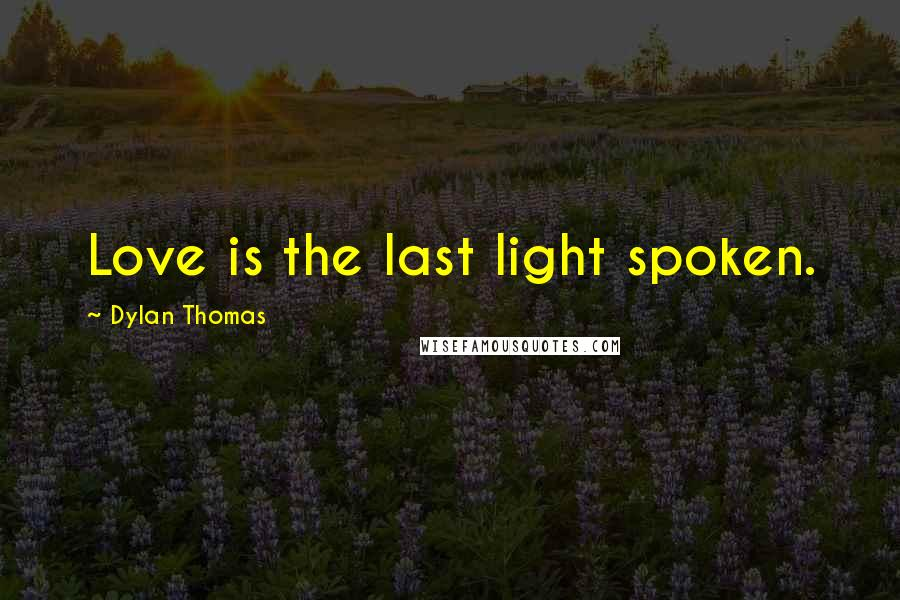 Dylan Thomas quotes: Love is the last light spoken.
