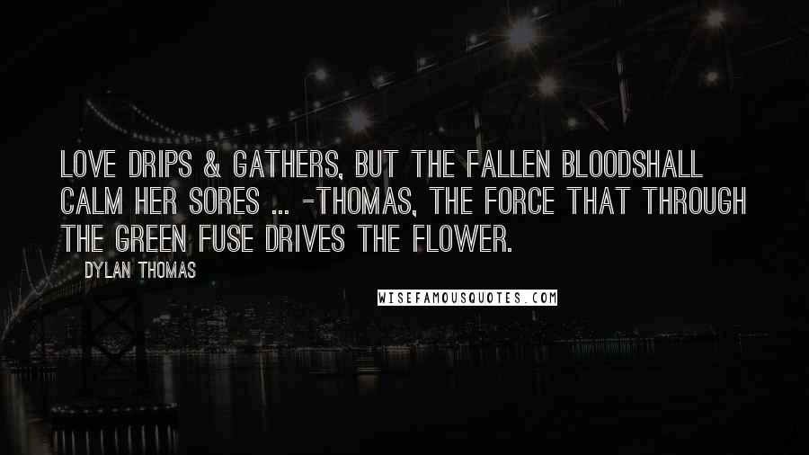 Dylan Thomas quotes: Love drips & gathers, but the fallen bloodShall calm her sores ... -Thomas, The Force that through the green fuse drives the flower.