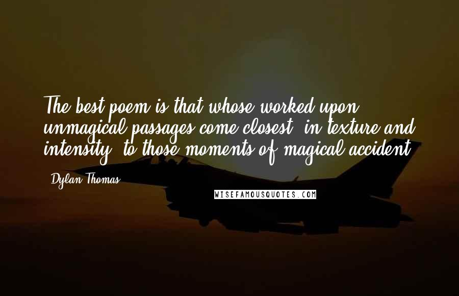 Dylan Thomas quotes: The best poem is that whose worked-upon unmagical passages come closest, in texture and intensity, to those moments of magical accident.