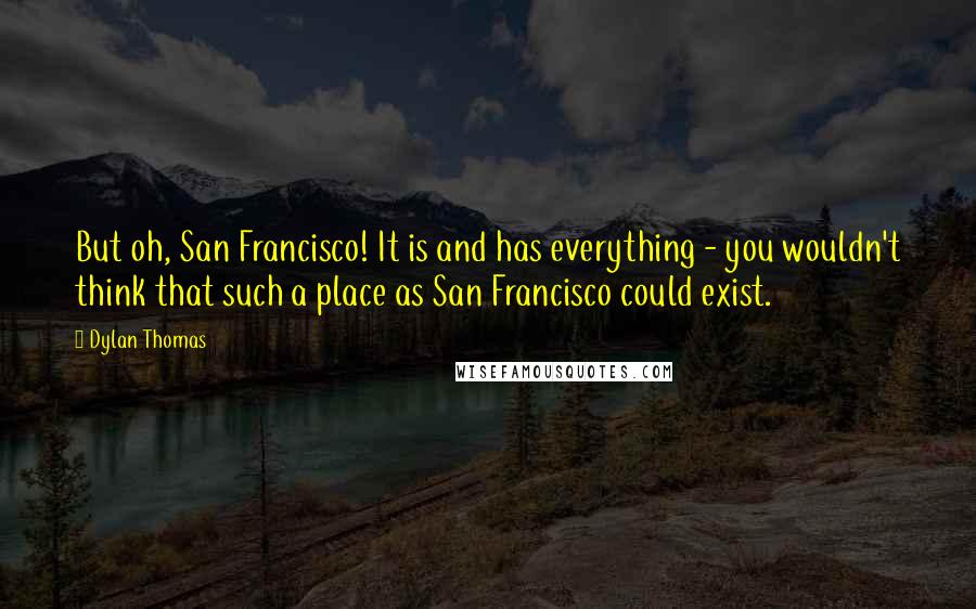 Dylan Thomas quotes: But oh, San Francisco! It is and has everything - you wouldn't think that such a place as San Francisco could exist.
