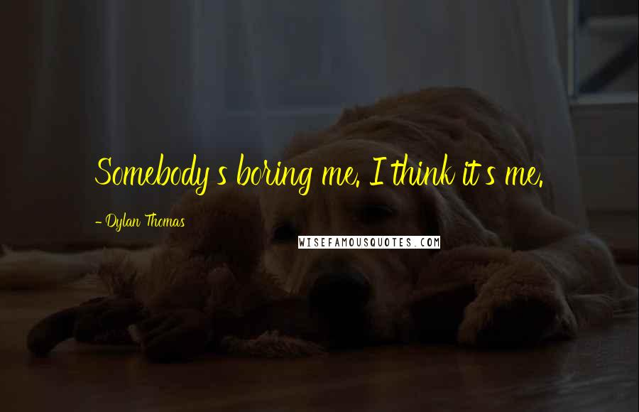 Dylan Thomas quotes: Somebody's boring me. I think it's me.