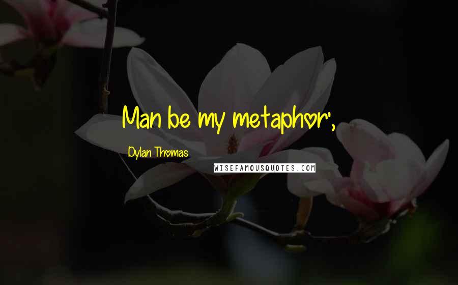 Dylan Thomas quotes: Man be my metaphor',