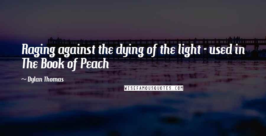 Dylan Thomas quotes: Raging against the dying of the light - used in The Book of Peach
