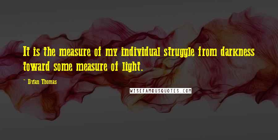 Dylan Thomas quotes: It is the measure of my individual struggle from darkness toward some measure of light.