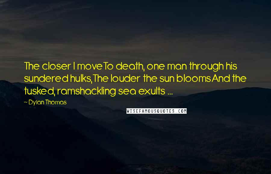 Dylan Thomas quotes: The closer I moveTo death, one man through his sundered hulks,The louder the sun bloomsAnd the tusked, ramshackling sea exults ...