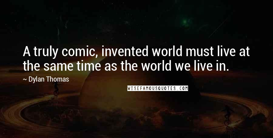 Dylan Thomas quotes: A truly comic, invented world must live at the same time as the world we live in.