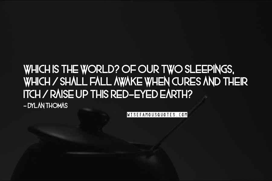 Dylan Thomas quotes: Which is the world? Of our two sleepings, which / Shall fall awake when cures and their itch / Raise up this red-eyed earth?
