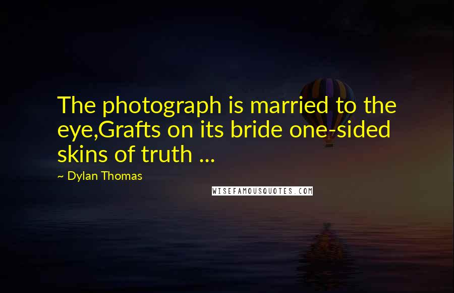 Dylan Thomas quotes: The photograph is married to the eye,Grafts on its bride one-sided skins of truth ...
