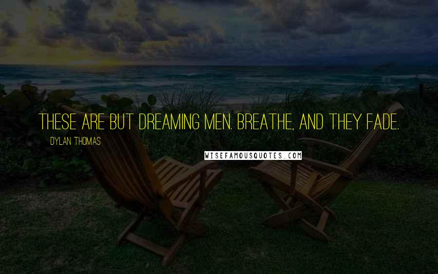 Dylan Thomas quotes: These are but dreaming men. Breathe, and they fade.
