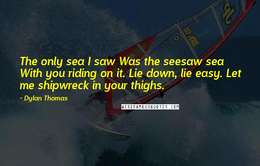 Dylan Thomas quotes: The only sea I saw Was the seesaw sea With you riding on it. Lie down, lie easy. Let me shipwreck in your thighs.