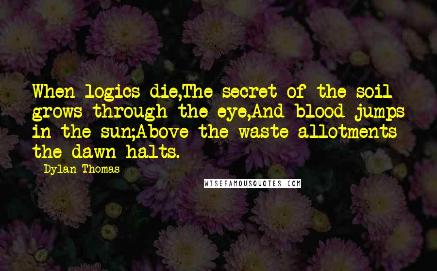 Dylan Thomas quotes: When logics die,The secret of the soil grows through the eye,And blood jumps in the sun;Above the waste allotments the dawn halts.