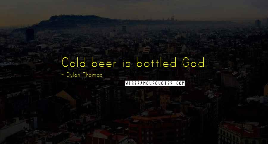 Dylan Thomas quotes: Cold beer is bottled God.