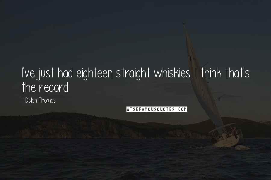 Dylan Thomas quotes: I've just had eighteen straight whiskies. I think that's the record.